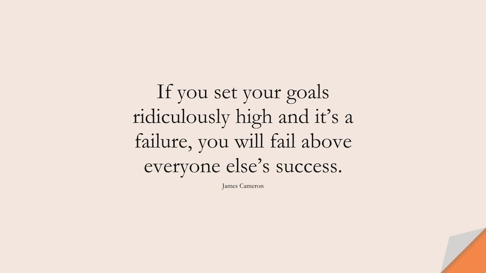 If you set your goals ridiculously high and it's a failure, you will fail above everyone else's success. (James Cameron);  #InspirationalQuotes