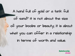 A hand full of gold or a tank full of sand? It is not about the size of your boobs or beauty; it is about what you can offer in a relationship in terms of worth and value.