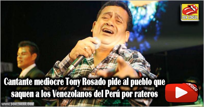 Cantante mediocre Tony Rosado pide al pueblo que saquen a los Venezolanos del Perú por rateros