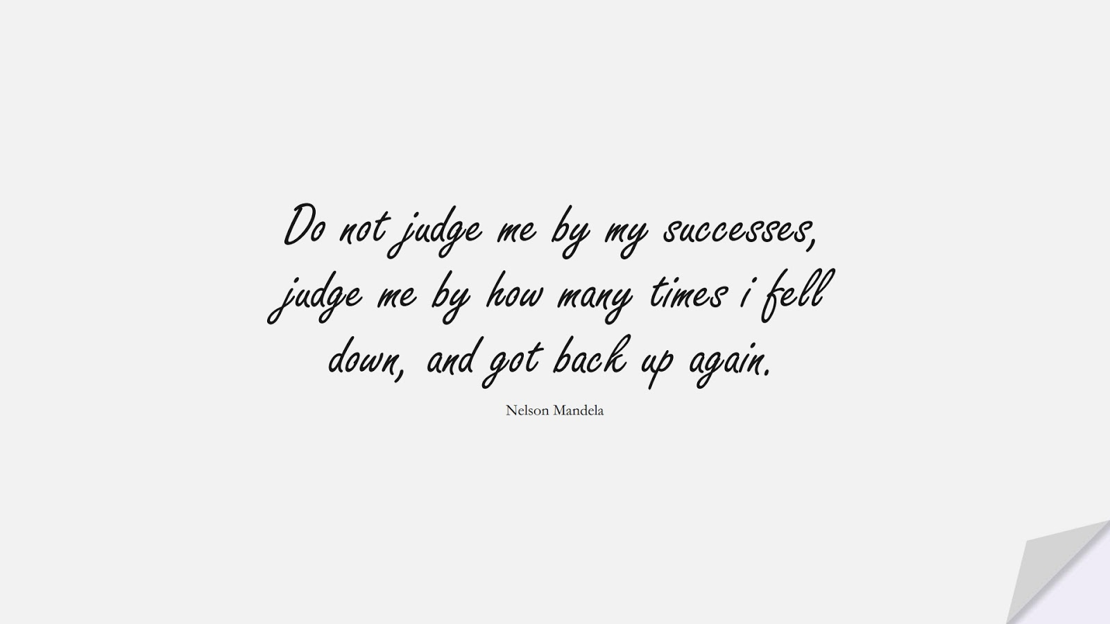 Do not judge me by my successes, judge me by how many times i fell down, and got back up again. (Nelson Mandela);  #EncouragingQuotes