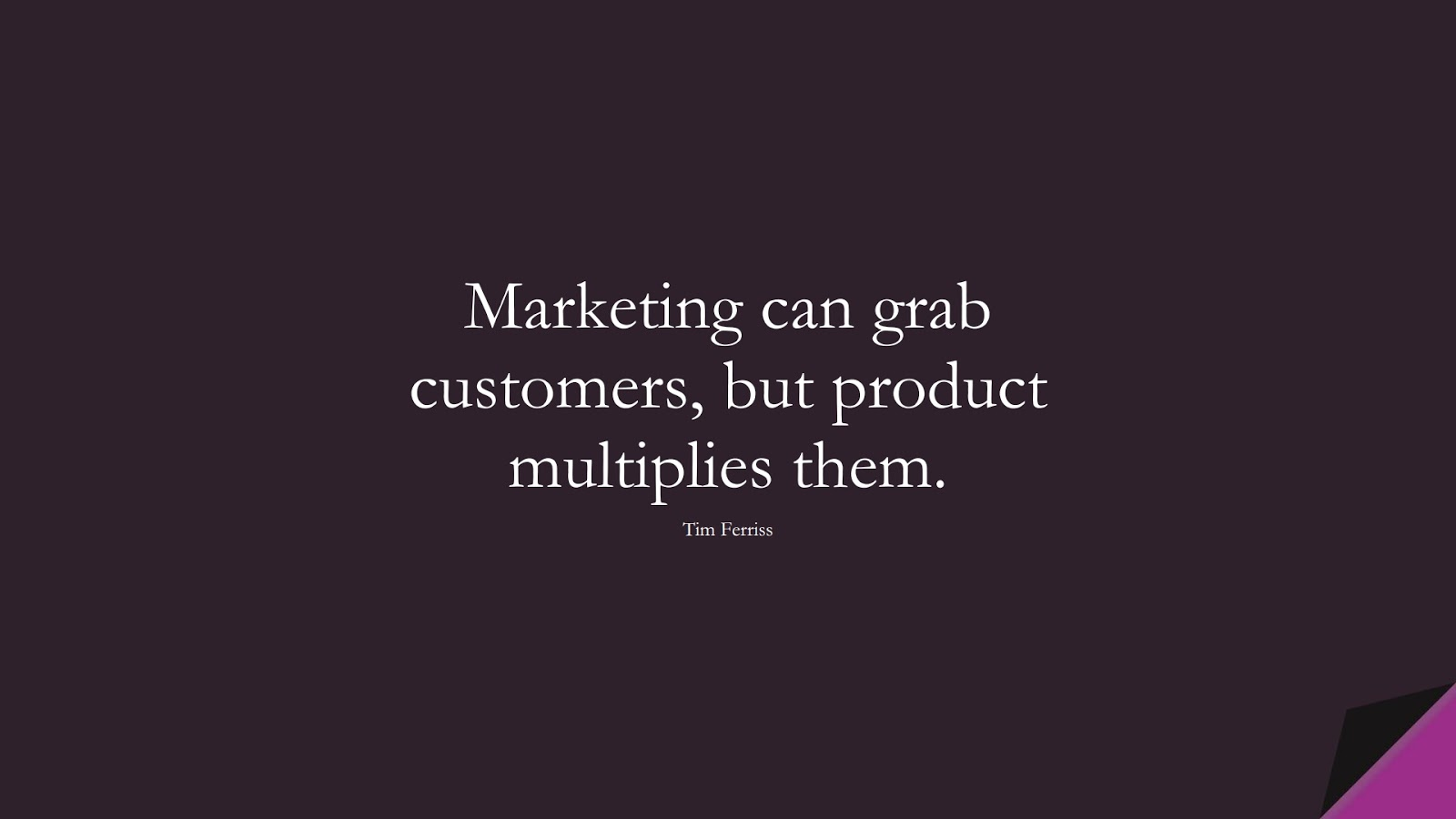Marketing can grab customers, but product multiplies them. (Tim Ferriss);  #TimFerrissQuotes