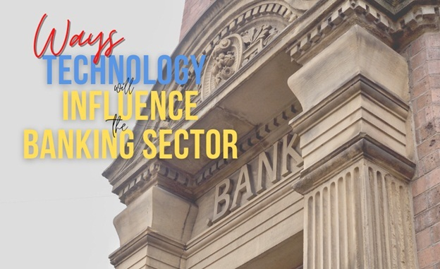 Ways Technology Will Influence The Banking Sector