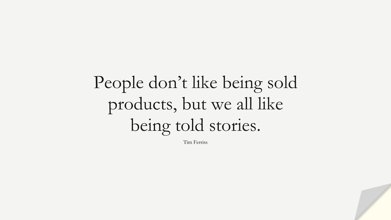 People don't like being sold products, but we all like being told stories. (Tim Ferriss);  #TimFerrissQuotes