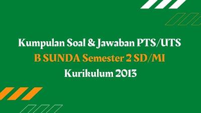 Kumpulan Soal & Jawaban PTS/UTS B SUNDA Semester 2 SD/MI Kurikulum 2013