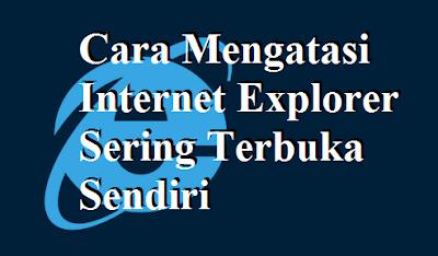 Cara Mengatasi Internet Explorer Sering Terbuka Sendiri