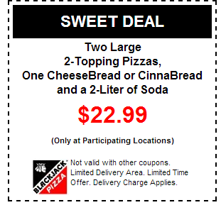 2 large 2-topping pizzas, 1 cheesebread or cinnabread & a 2-liter soda for $22.99 BlackJack Pizza Printable Coupons