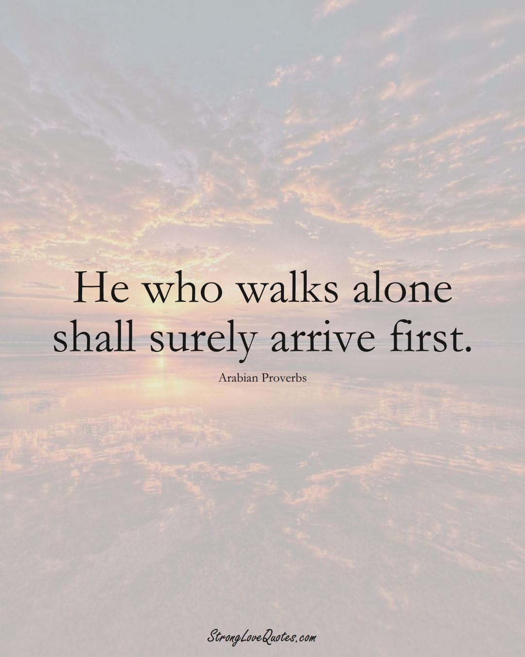 He who walks alone shall surely arrive first. (Arabian Sayings);  #aVarietyofCulturesSayings