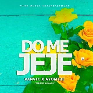 DOWNLOAD MP3 : X VANVIC X AYOMIDE -- DO ME JEJE