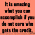 It is amazing what you can accomplish if you do not care who gets the credit. ~Harry S Truman