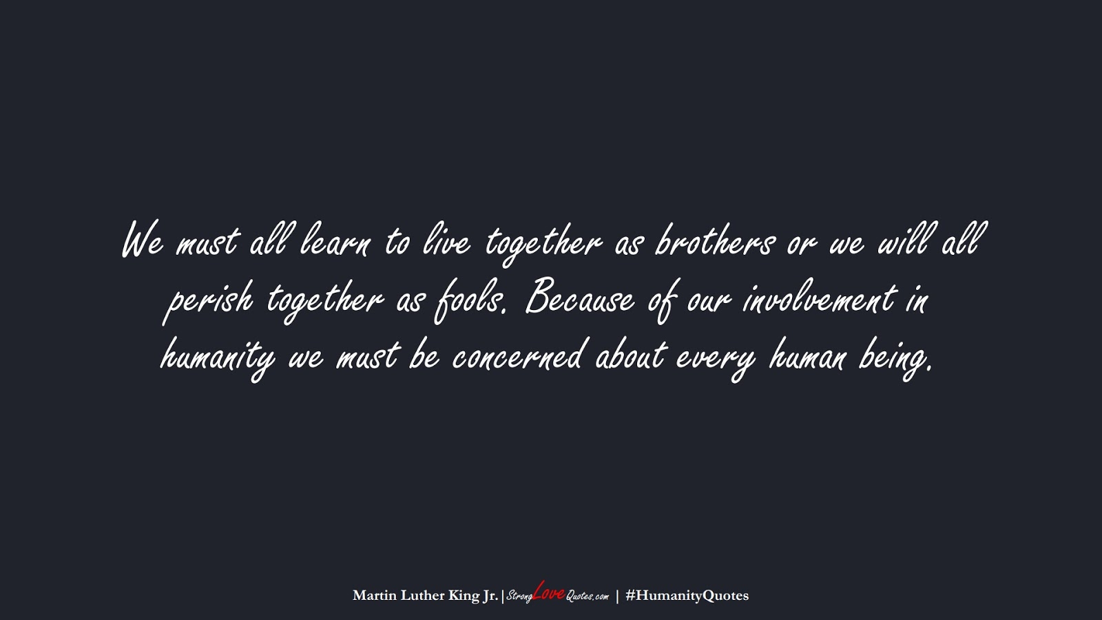 We must all learn to live together as brothers or we will all perish together as fools. Because of our involvement in humanity we must be concerned about every human being. (Martin Luther King Jr.);  #HumanityQuotes