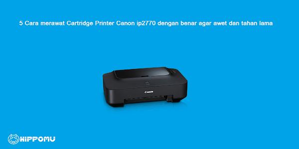 5 Cara merawat Cartridge Printer Canon ip2770 dengan benar agar awet dan tahan lama