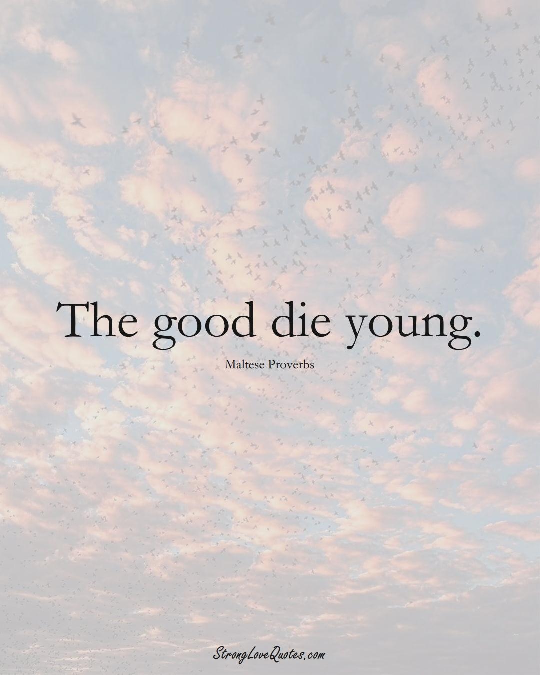 The good die young. (Maltese Sayings);  #EuropeanSayings