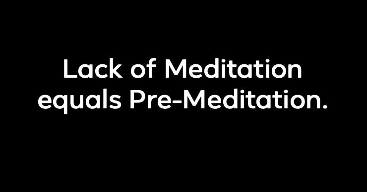 Lack of Meditation equals Pre-Meditation.