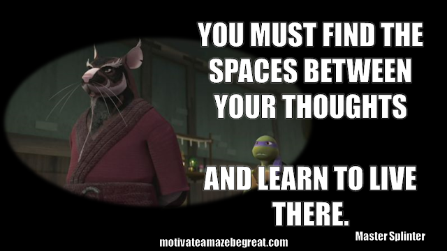 "Master Splinter: ""You must find the spaces between your thoughts and learn to live there."""