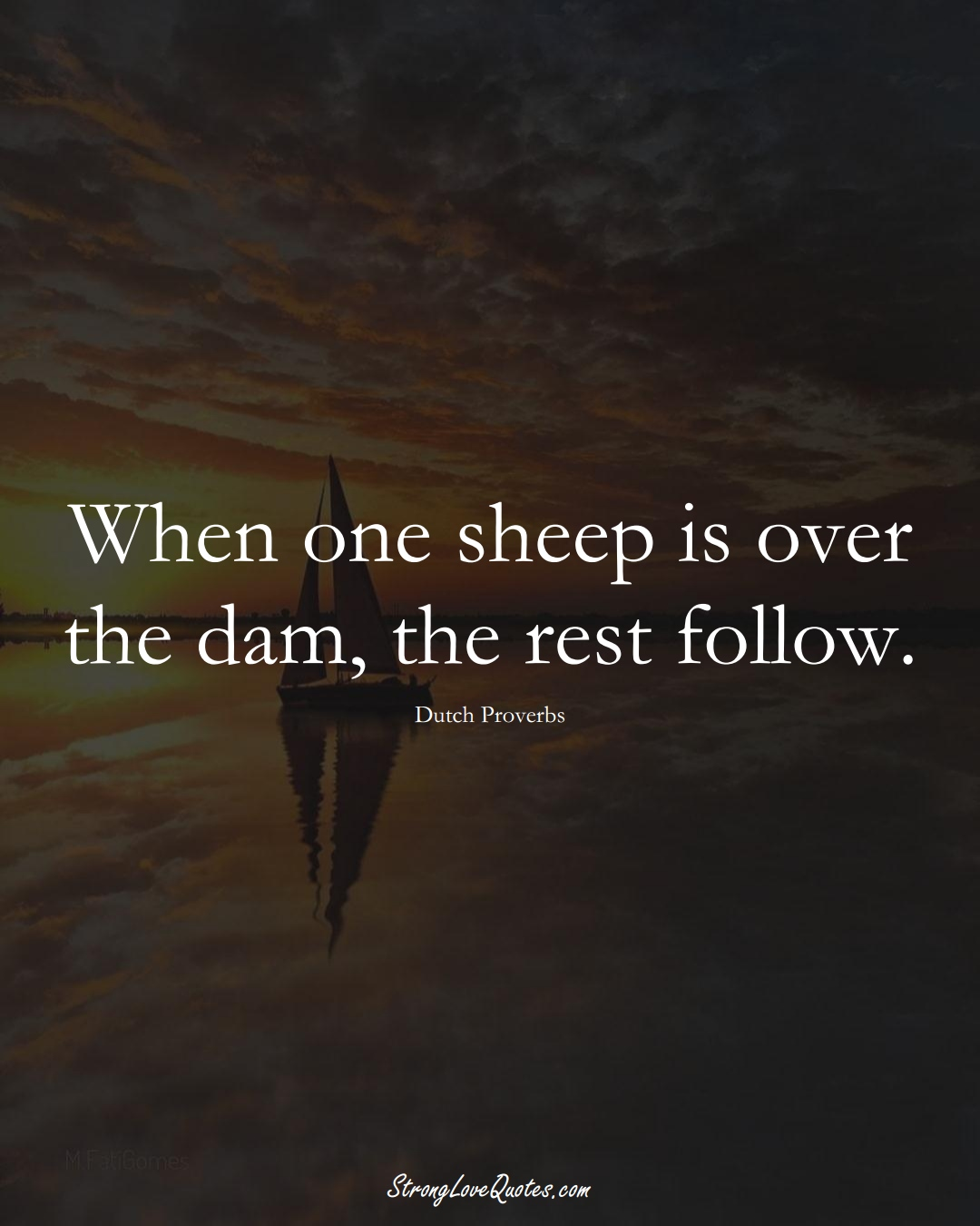When one sheep is over the dam, the rest follow. (Dutch Sayings);  #EuropeanSayings