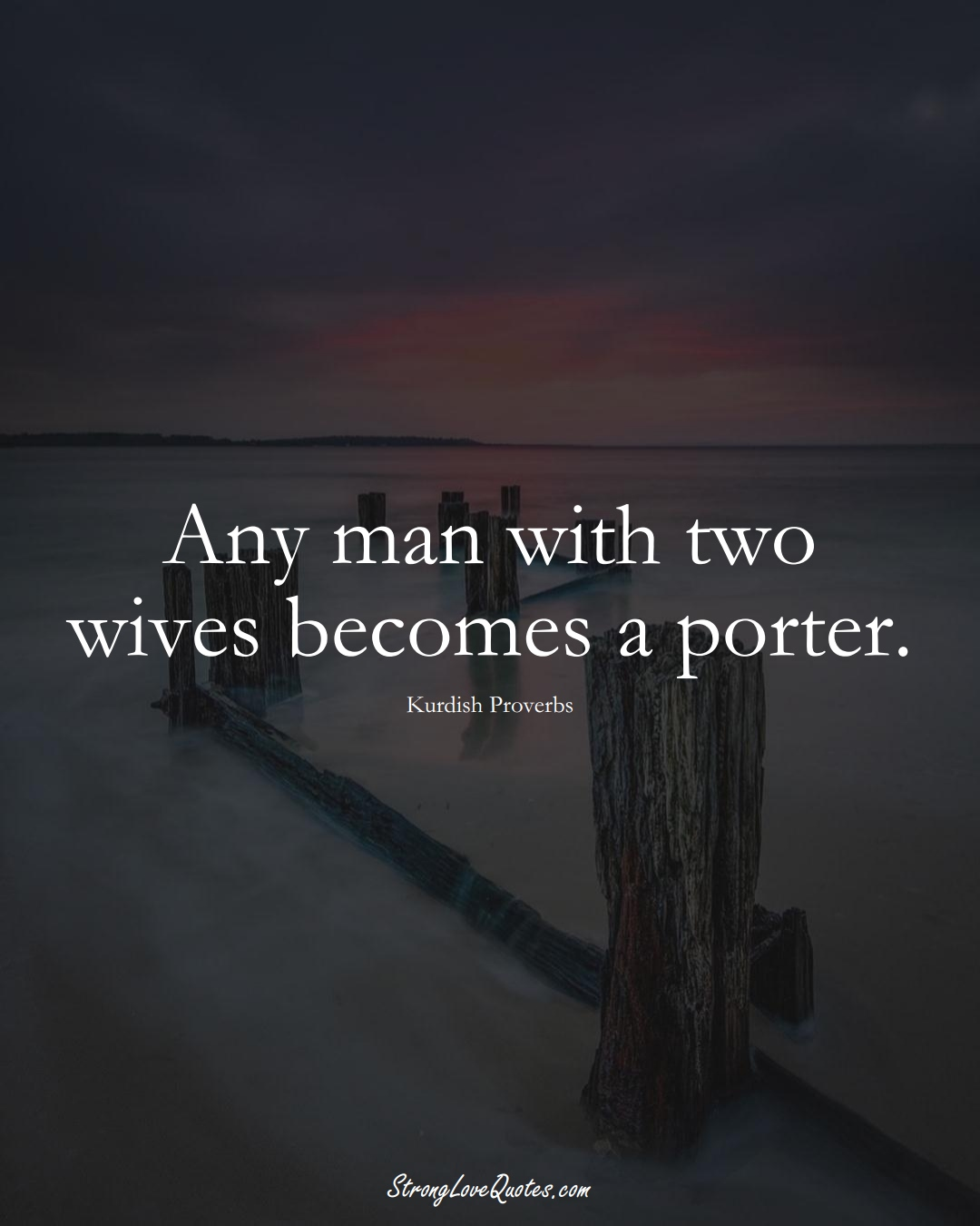 Any man with two wives becomes a porter. (Kurdish Sayings);  #aVarietyofCulturesSayings