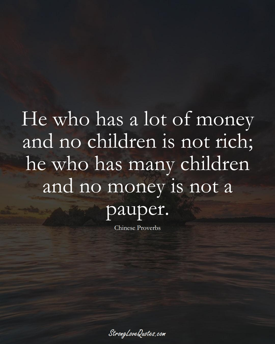 He who has a lot of money and no children is not rich; he who has many children and no money is not a pauper. (Chinese Sayings);  #AsianSayings