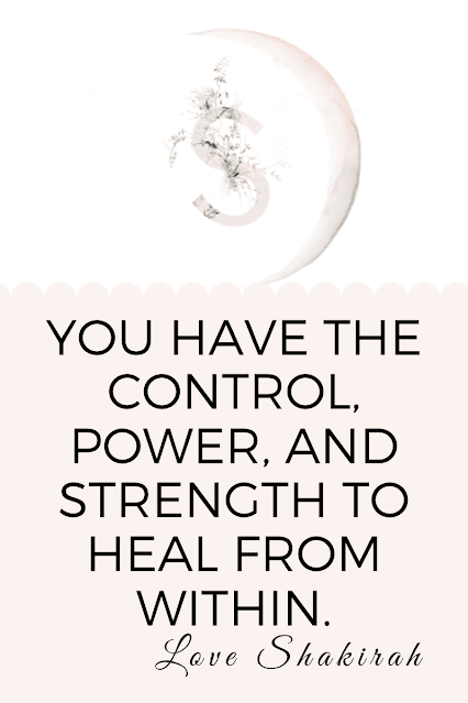 You have the control, power, and strength to heal from within.  Love Shakirah
