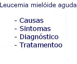 Leucemia mielóide aguda causas sintomas diagnóstico tratamento prevenção riscos complicações