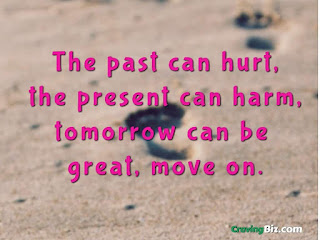 The past can hurt, the present can harm, tomorrow can be great, move on.