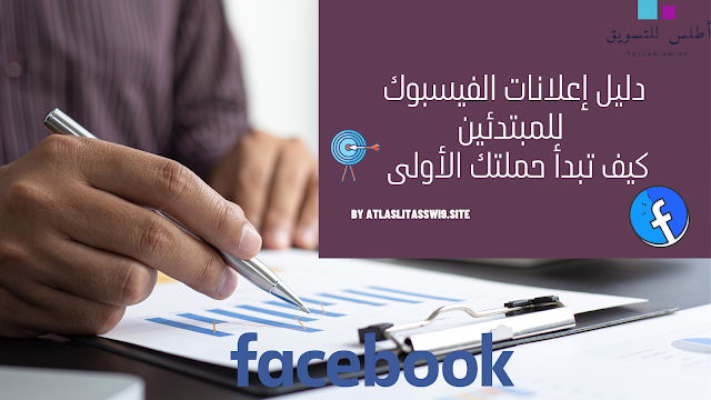 دليل إعلانات الفيسبوك للمبتدئين : كيف تبدأ حملتك الأولى