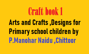 Through arts and craft, children learn to value and appreciate artifacts and images across cultures and times. Experience in design, art, and crafts enable them to reflect critically on their own work and those by others. They learn to act and think like designers and artists, working intelligently and creatively.Arts and crafts describes a wide variety of activities involving making things with one's own hands. Arts and crafts is usually a hobby. Some crafts (art skills) have been practised for centuries, others are more recent inventions.Arts and crafts provide a platform for the kids to create new things. It makes them think differently and to innovate. The ability to solve problems the kid encounters while taking up a project work promotes creativity.  types of paper craft :Scrapbooking,Cardmaking,Paper Flowers,Decoupage,Paper Mache, Origami,Paper Cutting,Quilling.      Primary school art books will help the children in our class embrace their creative side. We also have craft and design books that will inspire children. These books are bursting with hands-on ideas for primary school lessons.    Download.....Craft book 1- Arts and Crafts ,Designs for Primary school by P.Manohar Naidu ,Chittoor