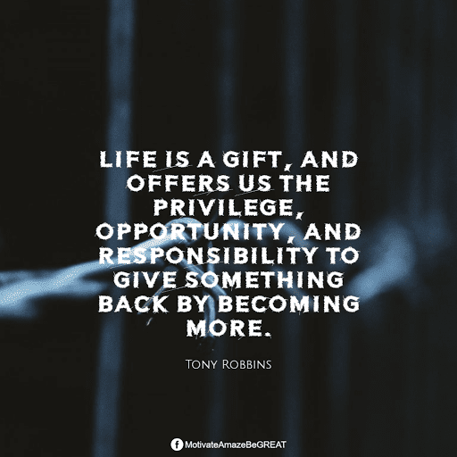"""Positive Mindset Quotes And Motivational Words For Bad Times: """"Life is a gift, and offers us the privilege, opportunity, and responsibility to give something back by becoming more."""" - Tony Robbins"""