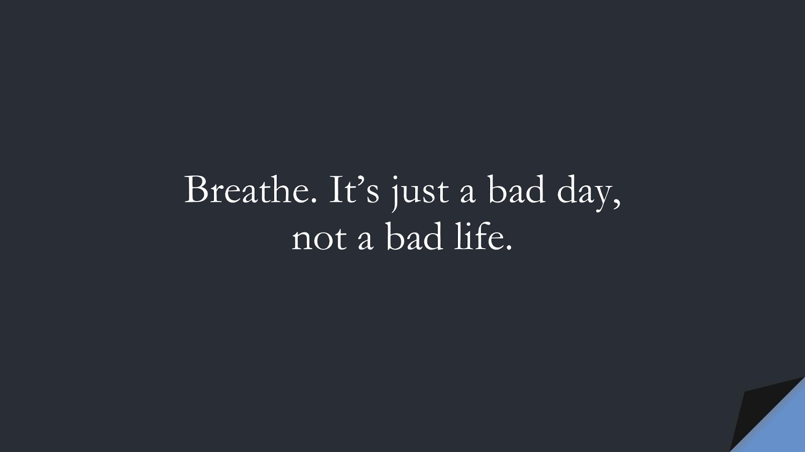 Breathe. It's just a bad day, not a bad life.FALSE