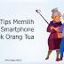 7 Tips Memilih Perangkat Smartphone untuk Orang tua