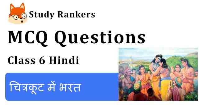 MCQ Questions for Class 6 Hindi Chapter 5 चित्रकूट में भरत Bal Ram Katha
