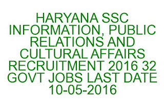 HARYANA SSC INFORMATION, PUBLIC RELATIONS AND CULTURAL AFFAIRS RECRUITMENT 2016 32 GOVT JOBS LAST DATE 10-05-2016