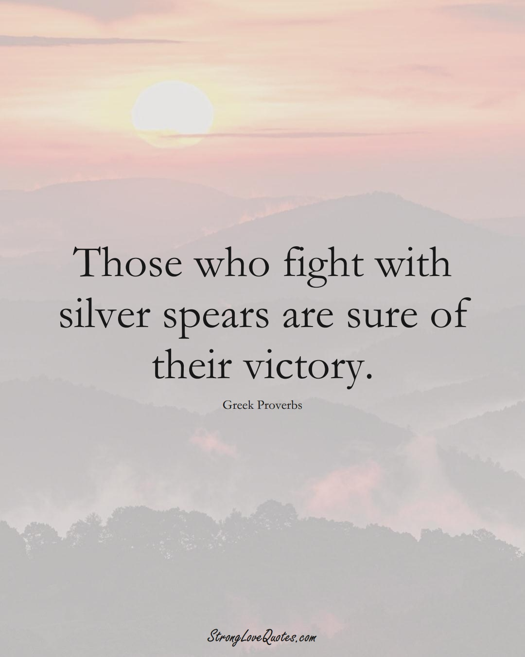 Those who fight with silver spears are sure of their victory. (Greek Sayings);  #EuropeanSayings