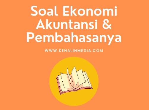 Soal Ekonomi Akuntansi dan Pembahasanya