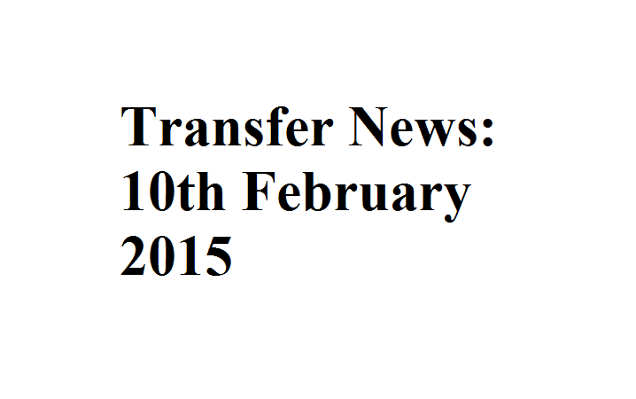 Transfer News: 10th February 2015