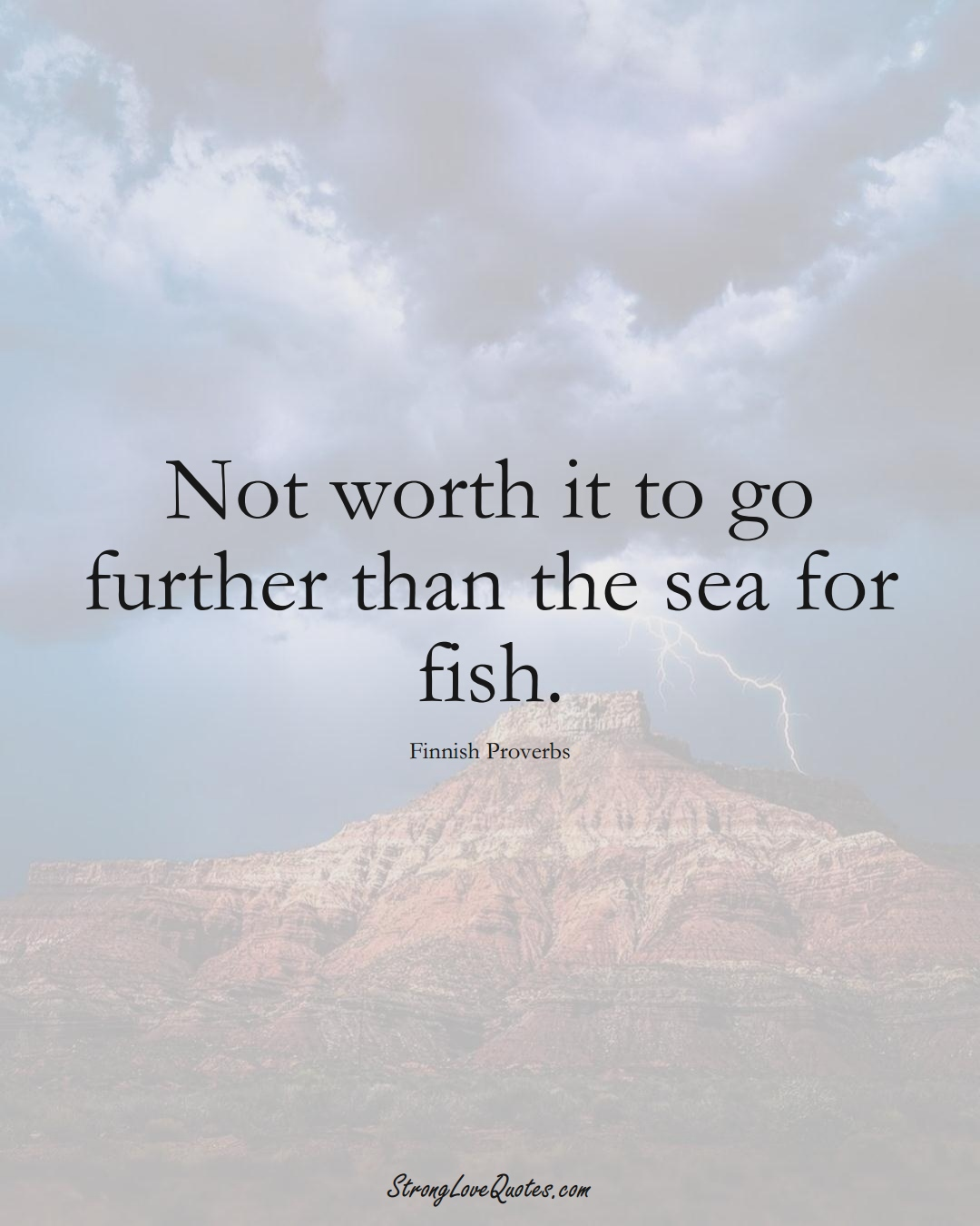 Not worth it to go further than the sea for fish. (Finnish Sayings);  #EuropeanSayings
