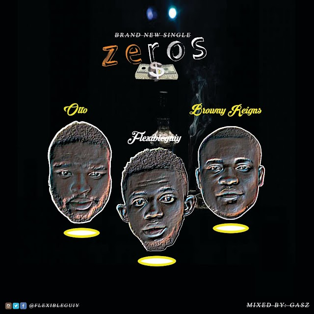 [Music] Zeros - Flexibleguiy ft Browny Reigns X Otto