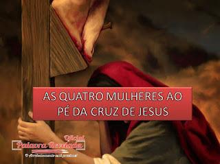 AS QUATRO MULHERES AO PÉ DA CRUZ DE JESUS