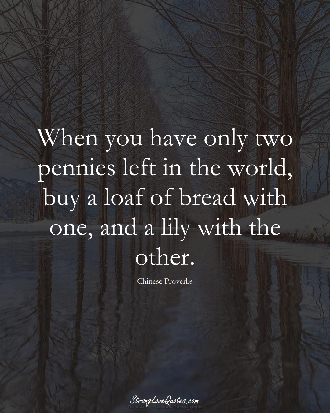When you have only two pennies left in the world, buy a loaf of bread with one, and a lily with the other. (Chinese Sayings);  #AsianSayings
