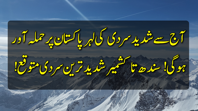 آج سے شدید سردی کی لہر پاکستان پر حملہ آور ہوگی! سندھ سے کشمیر تک شدید سردی متوقع!