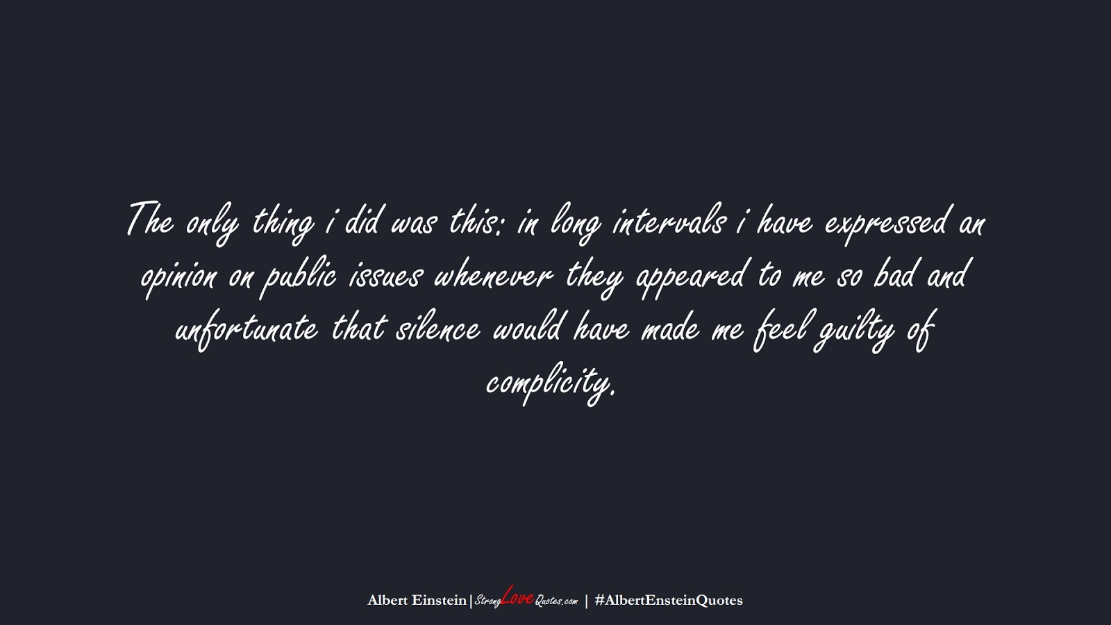 The only thing i did was this: in long intervals i have expressed an opinion on public issues whenever they appeared to me so bad and unfortunate that silence would have made me feel guilty of complicity. (Albert Einstein);  #AlbertEnsteinQuotes
