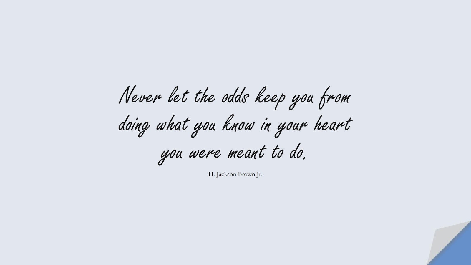 Never let the odds keep you from doing what you know in your heart you were meant to do. (H. Jackson Brown Jr.);  #InspirationalQuotes