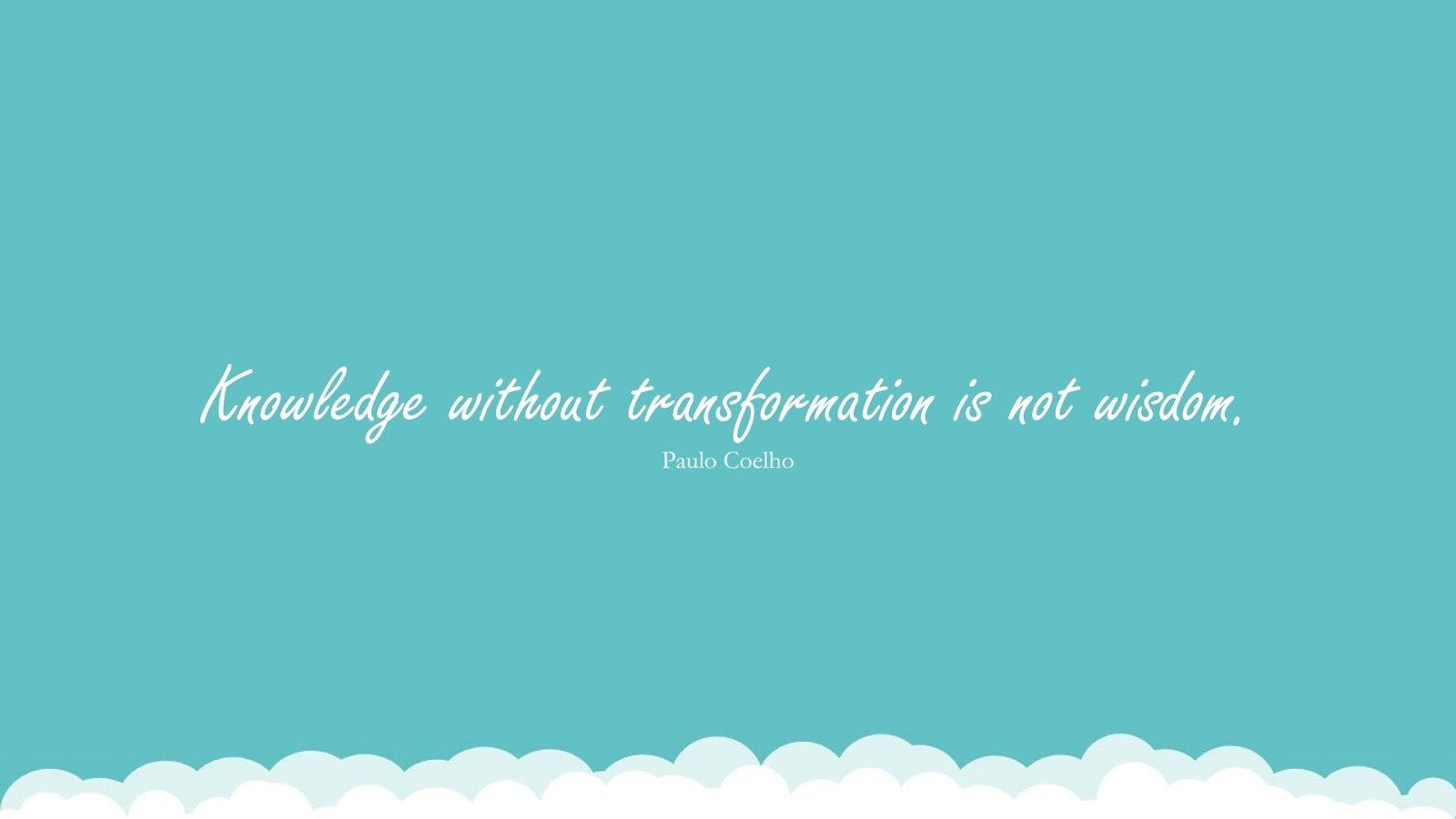 Knowledge without transformation is not wisdom. (Paulo Coelho);  #KnowledgeQuotes
