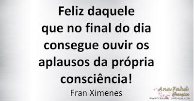 Feliz daquele que no final do dia consegue ouvir os aplausos da própria consciência! Fran Ximenes