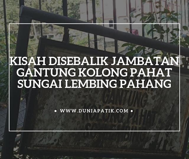 KISAH DISEBALIK JAMBATAN GANTUNG KOLONG PAHAT SUNGAI LEMBING PAHANG