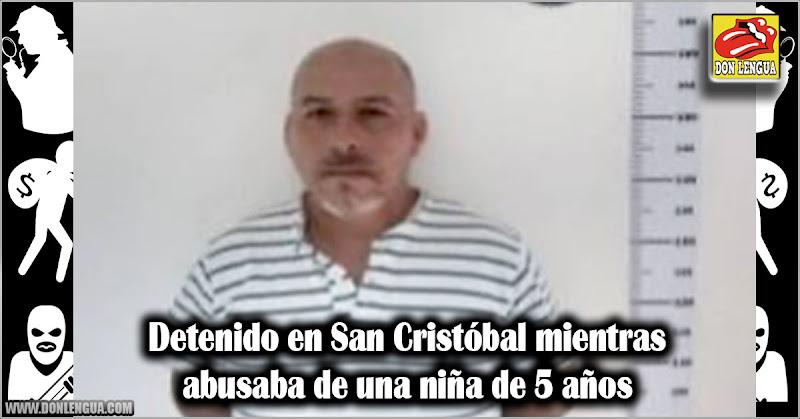 Detenido en San Cristóbal mientras abusaba de una niña de 5 años