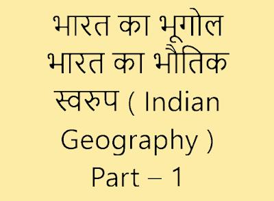 भारत का भूगोल - भारत का भौतिक स्वरुप ( Indian Geography ) Part – 1