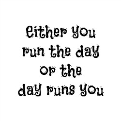 quote, either you run the day or the day runs you