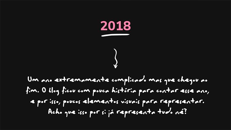 A imagem possui fundo preto e está escrito 2018 de rosa no topo. Abaixo, um pequeno texto explicando que foi um ano difícil, e por isso pouca representação visual para contar a história (a imagem só tem palavras)