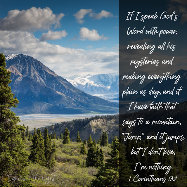 "If I speak God's Word with power, revealing all his mysteries and making everything plain as day, and if I have faith that says to a mountain, ""Jump,"" and it jumps, but I don't love, I'm nothing."