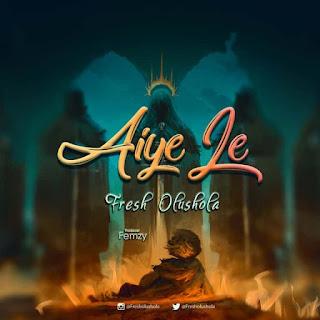 MUSIC: Fresh Olushola – Aiye Le   @fresholushola